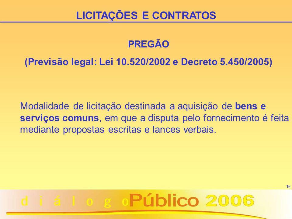 16 PREGÃO (Previsão legal: Lei 10.520/2002 e Decreto 5.450/2005) Modalidade de licitação destinada a aquisição de bens e serviços comuns, em que a dis