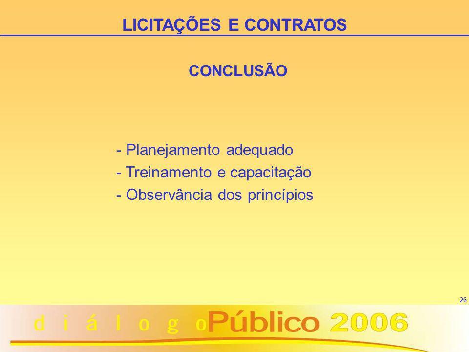 26 CONCLUSÃO - Planejamento adequado - Treinamento e capacitação - Observância dos princípios LICITAÇÕES E CONTRATOS