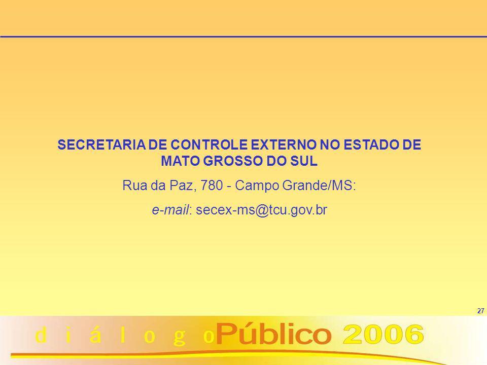27 SECRETARIA DE CONTROLE EXTERNO NO ESTADO DE MATO GROSSO DO SUL Rua da Paz, 780 - Campo Grande/MS: e-mail: secex-ms@tcu.gov.br