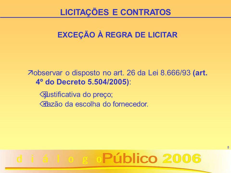 8 EXCEÇÃO À REGRA DE LICITAR ä observar o disposto no art. 26 da Lei 8.666/93 (art. 4º do Decreto 5.504/2005): Õ justificativa do preço; Õ razão da es