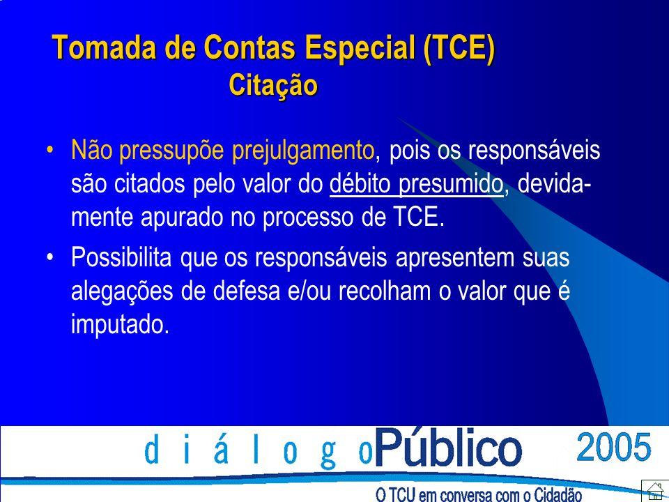 Tomada de Contas Especial (TCE) Citação Não pressupõe prejulgamento, pois os responsáveis são citados pelo valor do débito presumido, devida- mente apurado no processo de TCE.