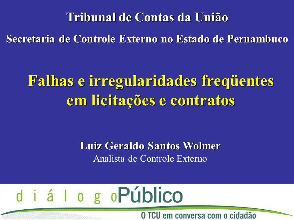 Falhas e irregularidades freqüentes em licitações e contratos Tribunal de Contas da União Secretaria de Controle Externo no Estado de Pernambuco Luiz Geraldo Santos Wolmer Analista de Controle Externo