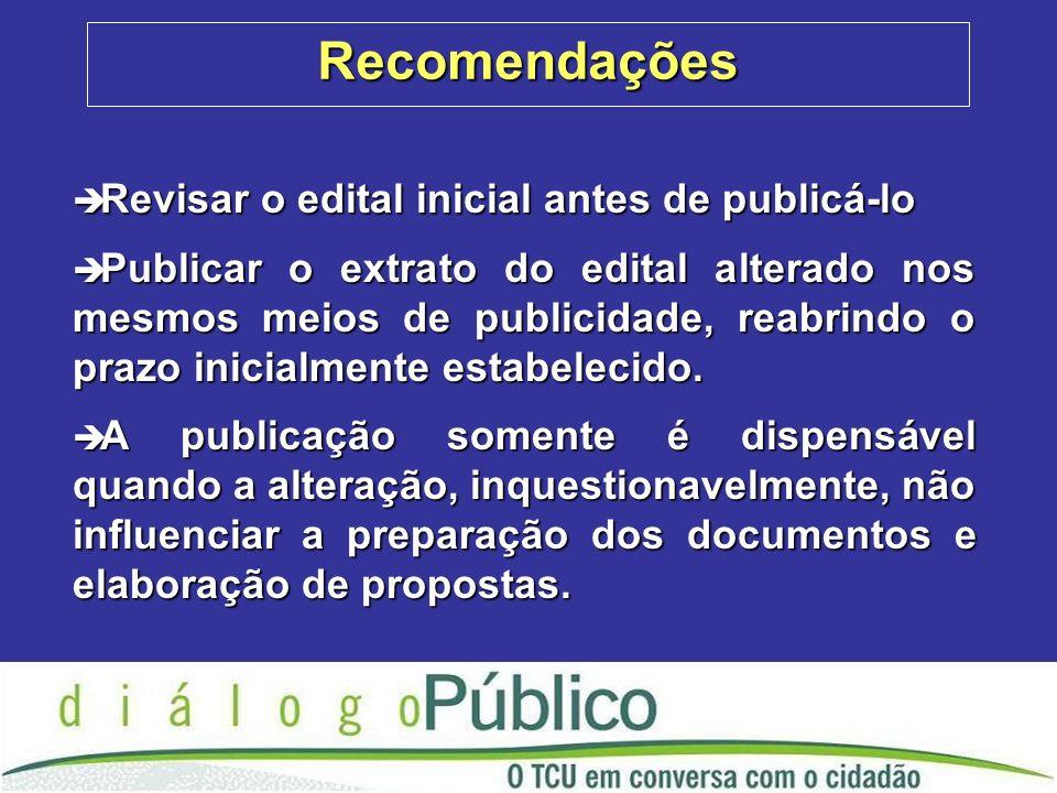 Recomendações è Revisar o edital inicial antes de publicá-lo è Publicar o extrato do edital alterado nos mesmos meios de publicidade, reabrindo o prazo inicialmente estabelecido.
