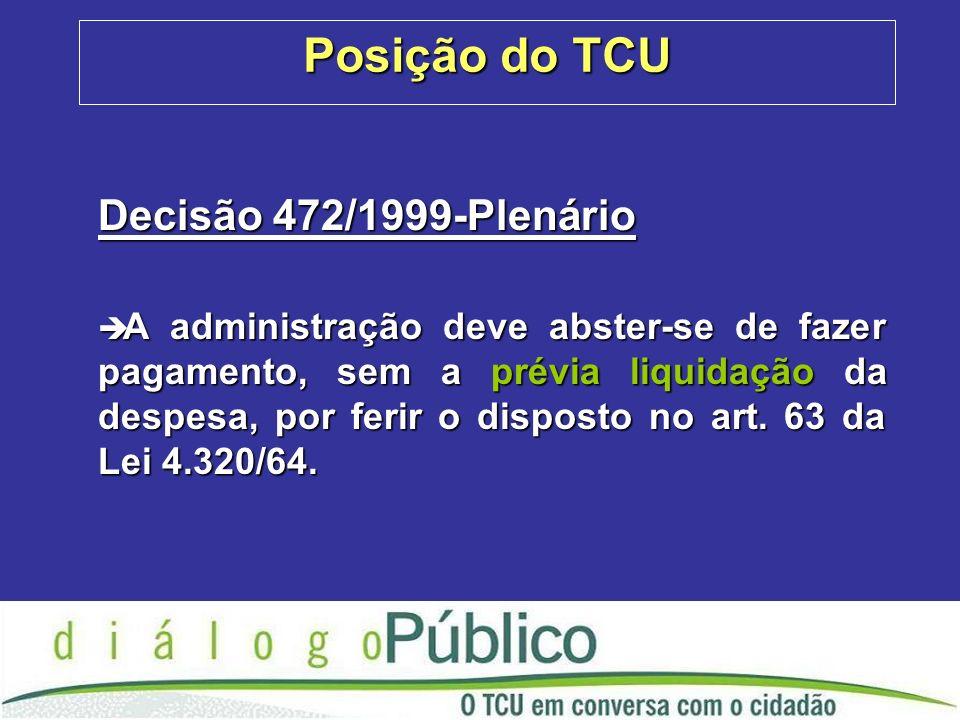 Posição do TCU Decisão 472/1999-Plenário è A administração deve abster-se de fazer pagamento, sem a prévia liquidação da despesa, por ferir o disposto no art.