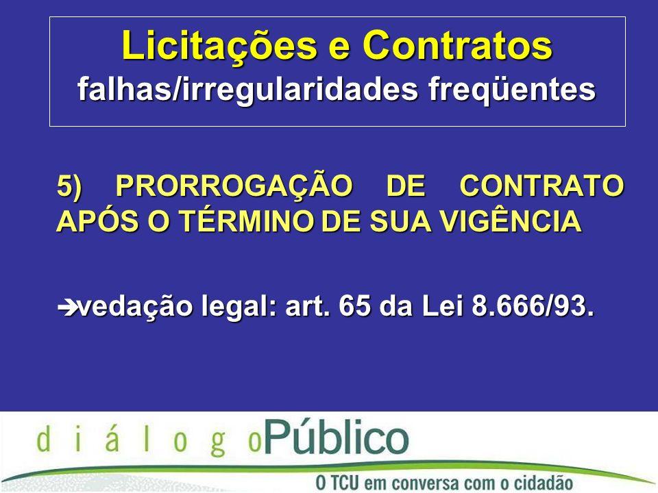 Licitações e Contratos falhas/irregularidades freqüentes 5) PRORROGAÇÃO DE CONTRATO APÓS O TÉRMINO DE SUA VIGÊNCIA è vedação legal: art.