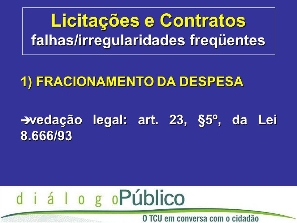 Licitações e Contratos falhas/irregularidades freqüentes 1) FRACIONAMENTO DA DESPESA è vedação legal: art.