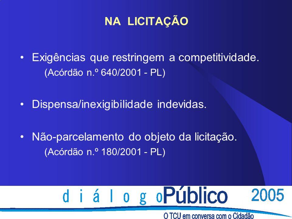NA LICITAÇÃO Exigências que restringem a competitividade. (Acórdão n.º 640/2001 - PL) Dispensa/inexigibilidade indevidas. Não-parcelamento do objeto d