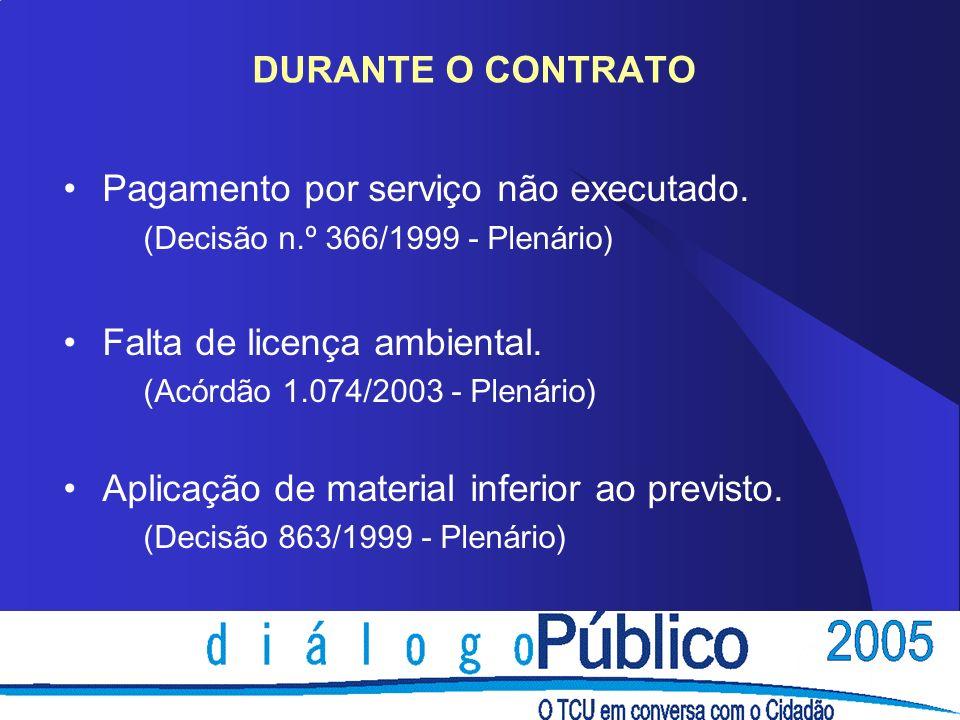 DURANTE O CONTRATO Pagamento por serviço não executado. (Decisão n.º 366/1999 - Plenário) Falta de licença ambiental. (Acórdão 1.074/2003 - Plenário)