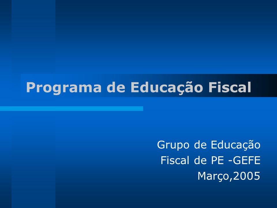 Grupo de Educação Fiscal de PE -GEFE Março,2005 Programa de Educação Fiscal