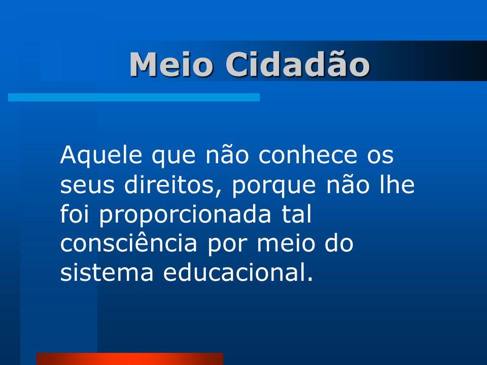 Meio Cidadão Meio Cidadão Aquele que não conhece os seus direitos, porque não lhe foi proporcionada tal consciência por meio do sistema educacional.