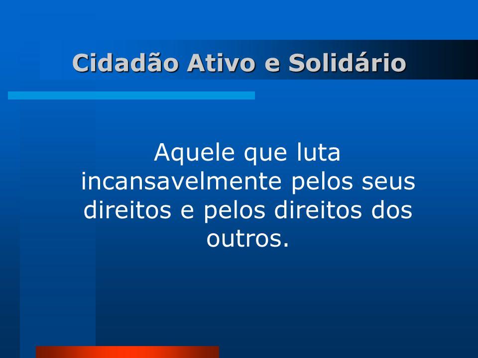 Cidadão Ativo e Solidário Aquele que luta incansavelmente pelos seus direitos e pelos direitos dos outros.