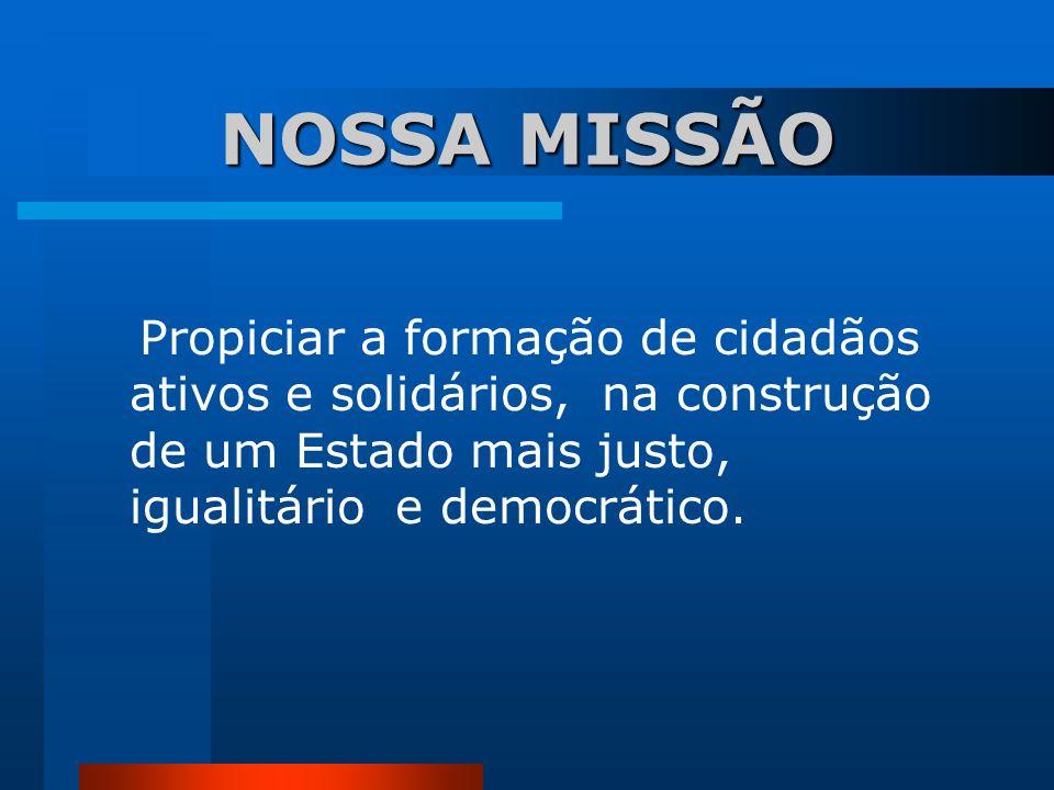 NOSSA MISSÃO Propiciar a formação de cidadãos ativos e solidários, na construção de um Estado mais justo, igualitário e democrático.