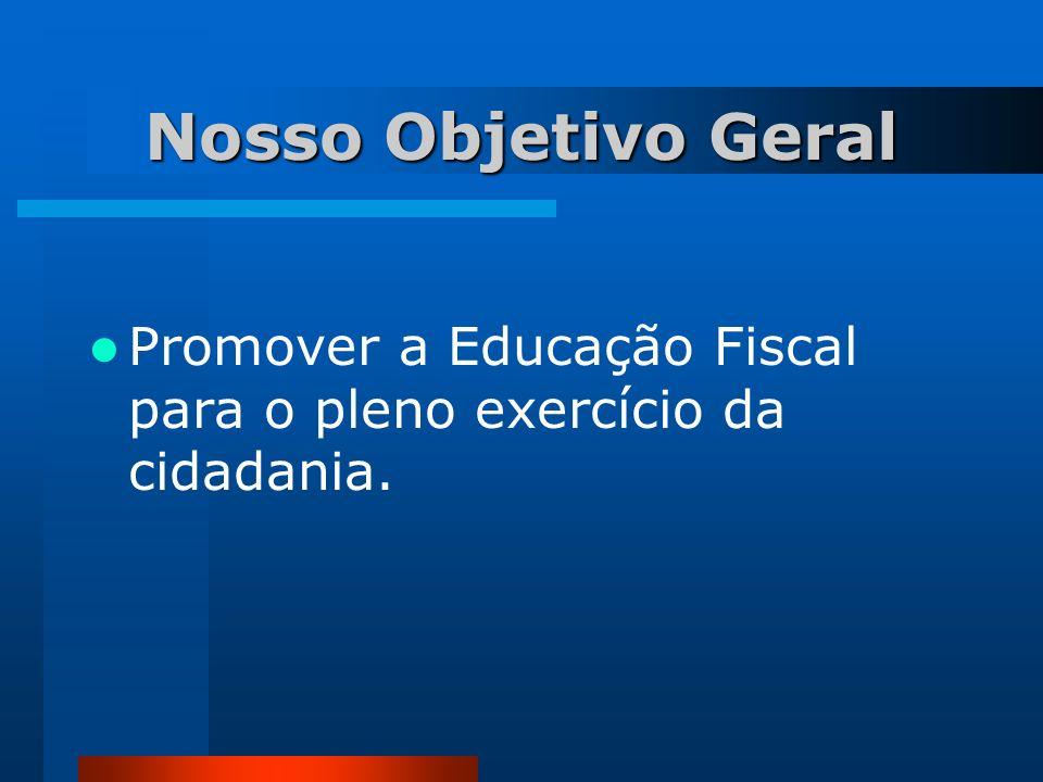 Nosso Objetivo Geral Promover a Educação Fiscal para o pleno exercício da cidadania.