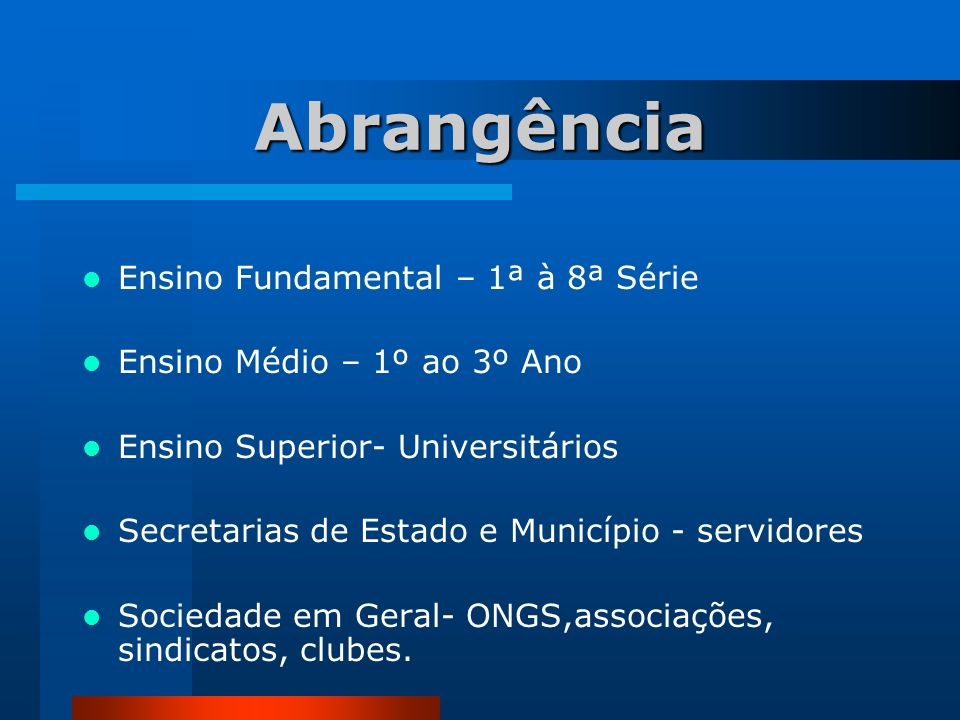 Abrangência Ensino Fundamental – 1ª à 8ª Série Ensino Médio – 1º ao 3º Ano Ensino Superior- Universitários Secretarias de Estado e Município - servido