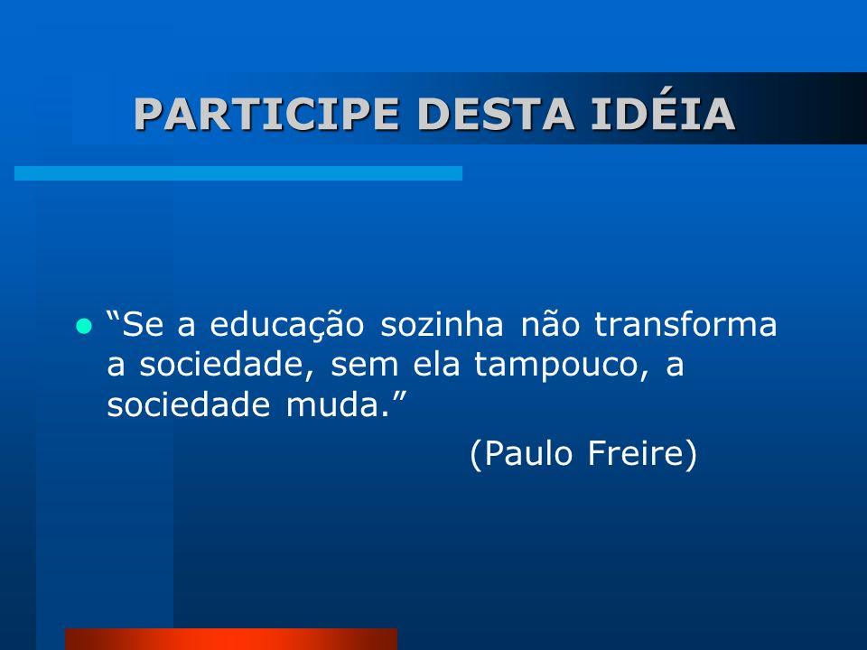 PARTICIPE DESTA IDÉIA Se a educação sozinha não transforma a sociedade, sem ela tampouco, a sociedade muda. (Paulo Freire)