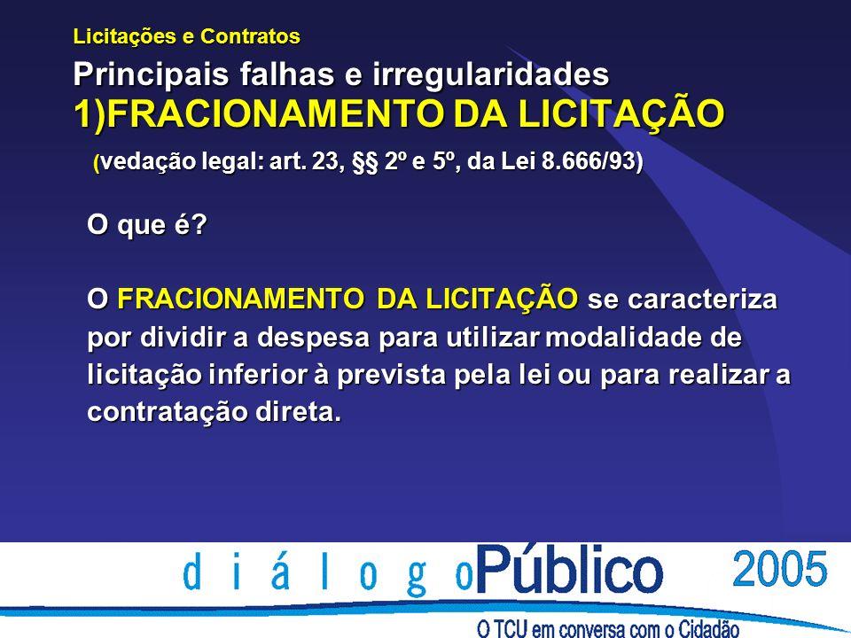 Licitações e Contratos Principais falhas e irregularidades 1)FRACIONAMENTO DA LICITAÇÃO ( vedação legal: art.