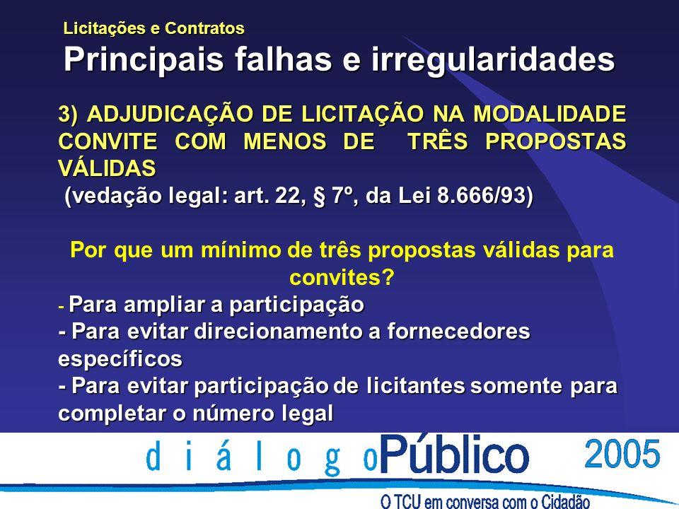 Licitações e Contratos Principais falhas e irregularidades 3) ADJUDICAÇÃO DE LICITAÇÃO NA MODALIDADE CONVITE COM MENOS DE TRÊS PROPOSTAS VÁLIDAS (vedação legal: art.