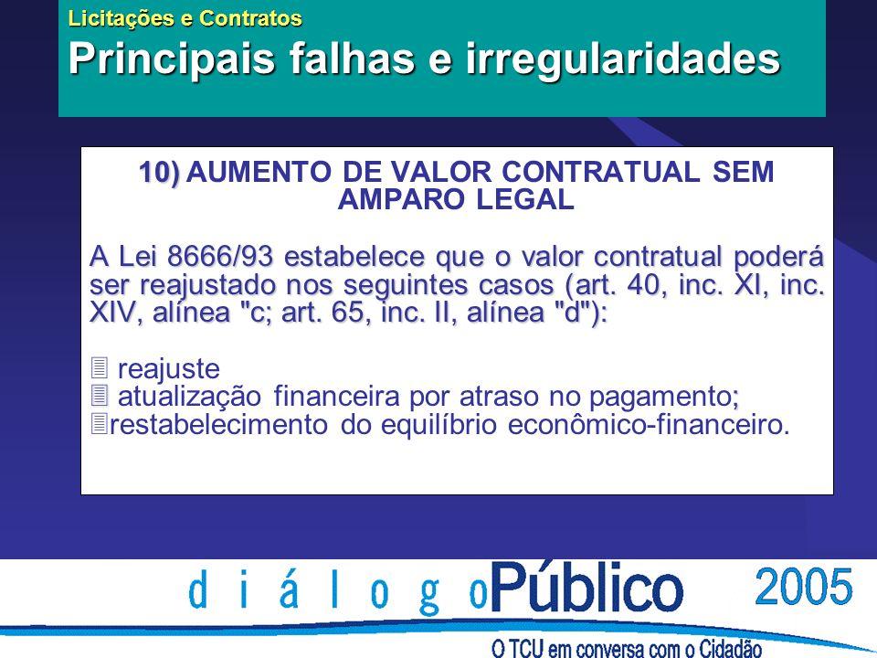 Licitações e Contratos Principais falhas e irregularidades 10) 10) AUMENTO DE VALOR CONTRATUAL SEM AMPARO LEGAL A Lei 8666/93 estabelece que o valor contratual poderá ser reajustado nos seguintes casos (art.