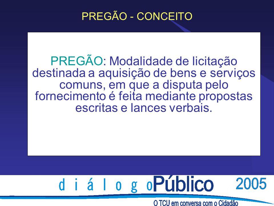 PREGÃO - CONCEITO PREGÃO: Modalidade de licitação destinada a aquisição de bens e serviços comuns, em que a disputa pelo fornecimento é feita mediante propostas escritas e lances verbais.