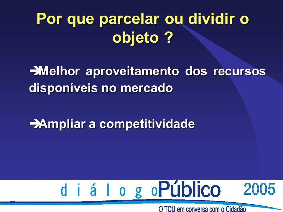 Por que parcelar ou dividir o objeto ? è Melhor aproveitamento dos recursos disponíveis no mercado è Ampliar a competitividade