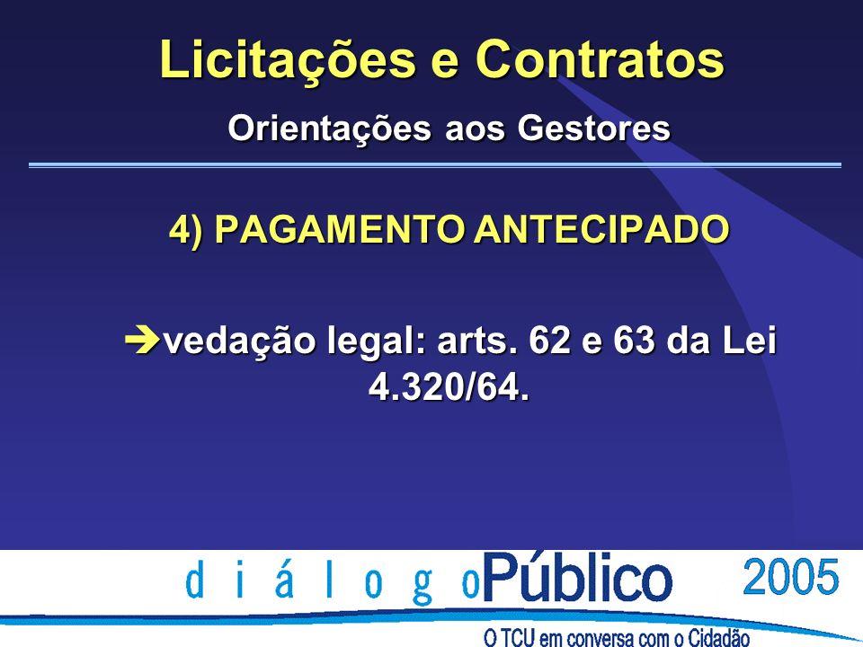 Licitações e Contratos Orientações aos Gestores 4) PAGAMENTO ANTECIPADO è vedação legal: arts. 62 e 63 da Lei 4.320/64.