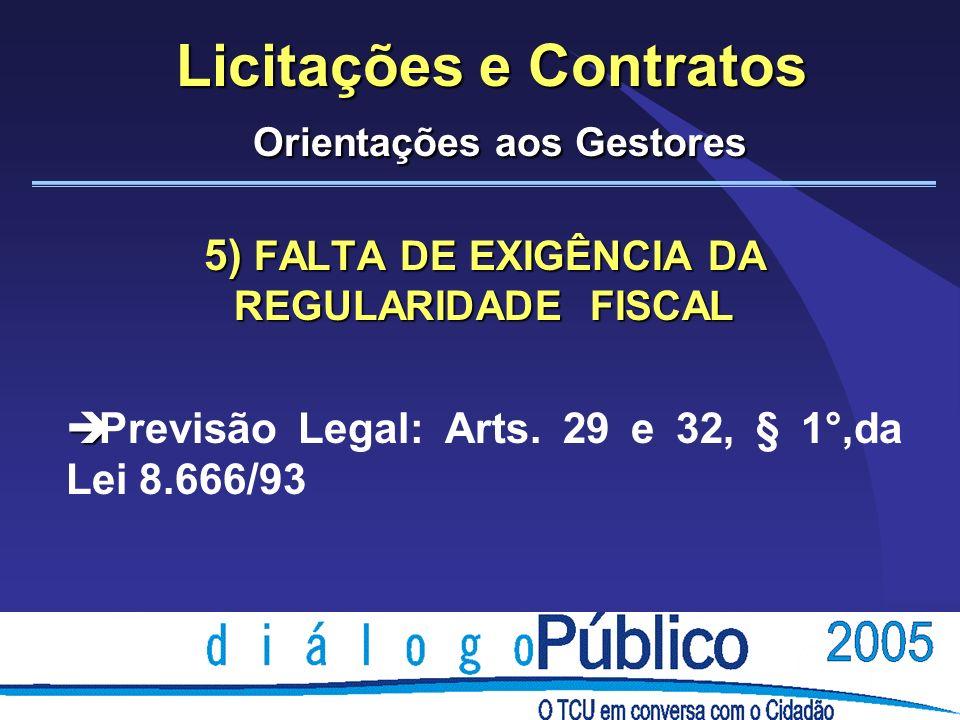 Licitações e Contratos Orientações aos Gestores 5) FALTA DE EXIGÊNCIA DA REGULARIDADE FISCAL è è Previsão Legal: Arts. 29 e 32, § 1°,da Lei 8.666/93