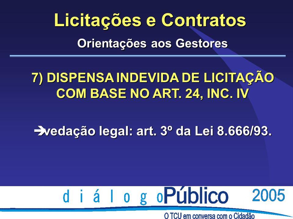 Licitações e Contratos Orientações aos Gestores 7) DISPENSA INDEVIDA DE LICITAÇÃO COM BASE NO ART. 24, INC. IV è vedação legal: art. 3º da Lei 8.666/9