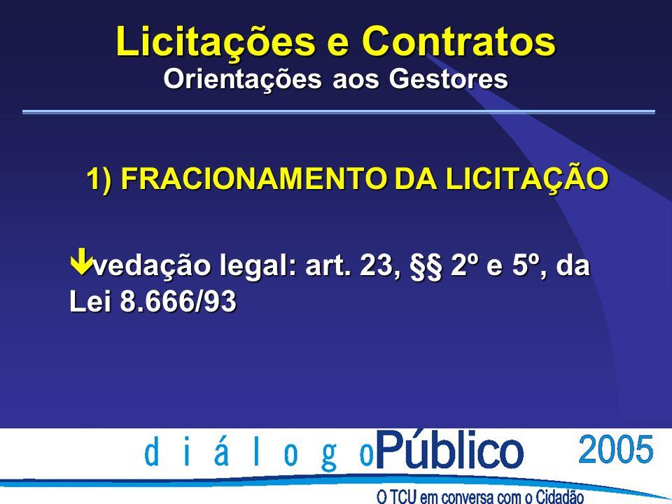Licitações e Contratos Orientações aos Gestores 1) FRACIONAMENTO DA LICITAÇÃO ê vedação legal: art. 23, §§ 2º e 5º, da Lei 8.666/93