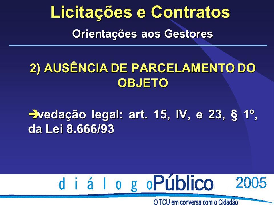 Licitações e Contratos Orientações aos Gestores 2) AUSÊNCIA DE PARCELAMENTO DO OBJETO è vedação legal: art. 15, IV, e 23, § 1º, da Lei 8.666/93