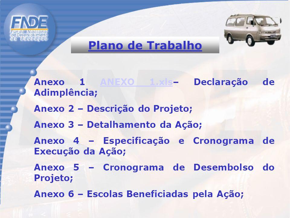 Plano de Trabalho Anexo 1 ANEXO 1.xls– Declaração de Adimplência;ANEXO 1.xls Anexo 2 – Descrição do Projeto; Anexo 3 – Detalhamento da Ação; Anexo 4 – Especificação e Cronograma de Execução da Ação; Anexo 5 – Cronograma de Desembolso do Projeto; Anexo 6 – Escolas Beneficiadas pela Ação;