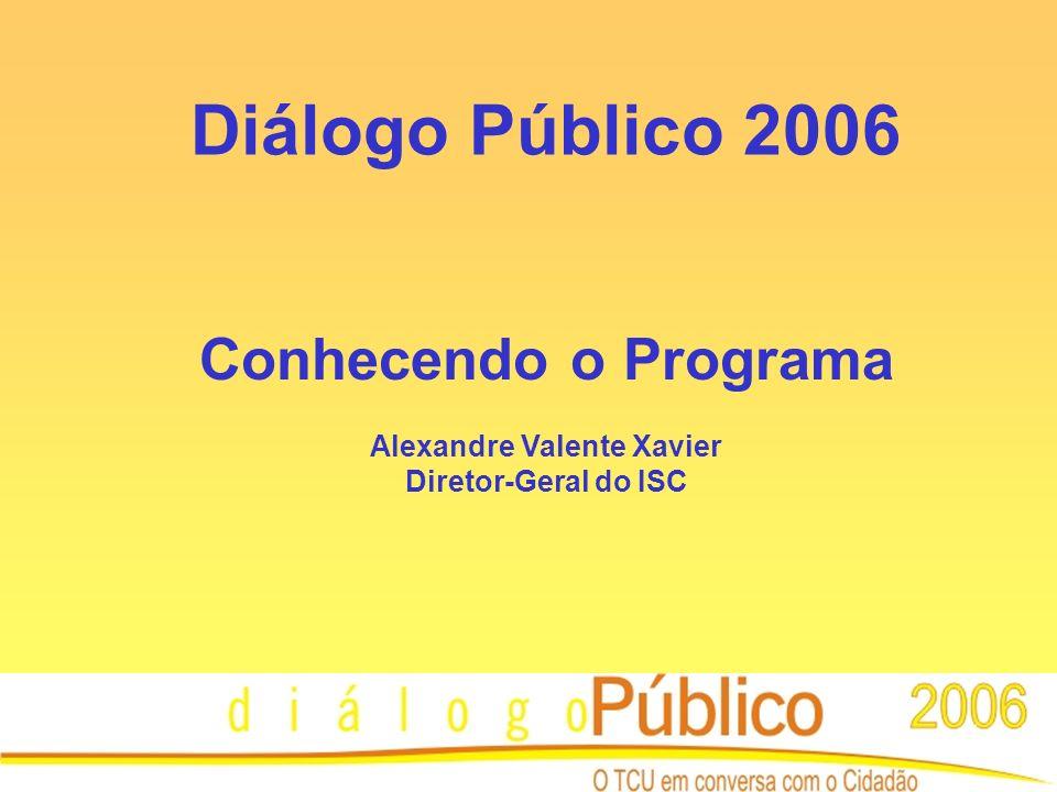 Diálogo Público 2006 Conhecendo o Programa Alexandre Valente Xavier Diretor-Geral do ISC
