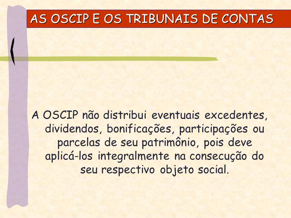 AS OSCIP E OS TRIBUNAIS DE CONTAS A OSCIP não distribui eventuais excedentes, dividendos, bonificações, participações ou parcelas de seu patrimônio, pois deve aplicá-los integralmente na consecução do seu respectivo objeto social.