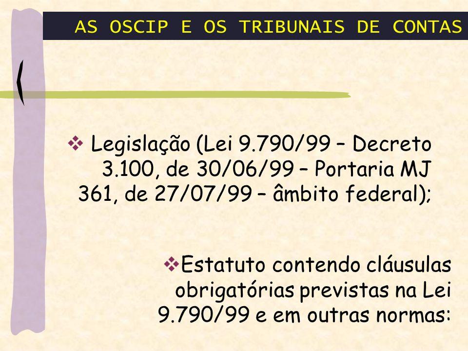 AS OSCIP E OS TRIBUNAIS DE CONTAS Legislação (Lei 9.790/99 – Decreto 3.100, de 30/06/99 – Portaria MJ 361, de 27/07/99 – âmbito federal); Estatuto contendo cláusulas obrigatórias previstas na Lei 9.790/99 e em outras normas: