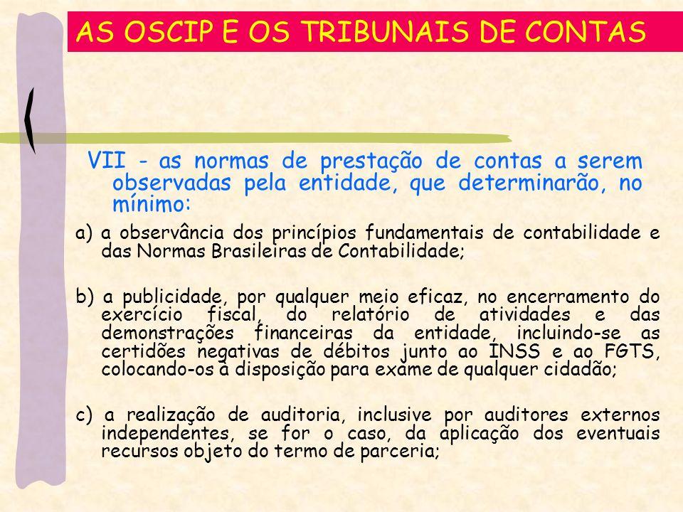 AS OSCIP E OS TRIBUNAIS DE CONTAS a) a observância dos princípios fundamentais de contabilidade e das Normas Brasileiras de Contabilidade; b) a publicidade, por qualquer meio eficaz, no encerramento do exercício fiscal, do relatório de atividades e das demonstrações financeiras da entidade, incluindo-se as certidões negativas de débitos junto ao INSS e ao FGTS, colocando-os à disposição para exame de qualquer cidadão; c) a realização de auditoria, inclusive por auditores externos independentes, se for o caso, da aplicação dos eventuais recursos objeto do termo de parceria; VII - as normas de prestação de contas a serem observadas pela entidade, que determinarão, no mínimo: