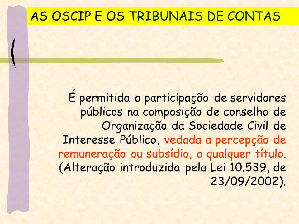AS OSCIP E OS TRIBUNAIS DE CONTAS É permitida a participação de servidores públicos na composição de conselho de Organização da Sociedade Civil de Interesse Público, vedada a percepção de remuneração ou subsídio, a qualquer título.
