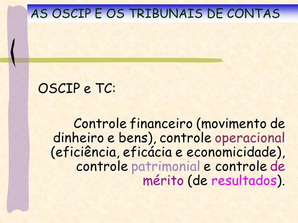 AS OSCIP E OS TRIBUNAIS DE CONTAS OSCIP e TC: Controle financeiro (movimento de dinheiro e bens), controle operacional (eficiência, eficácia e economicidade), controle patrimonial e controle de mérito (de resultados).