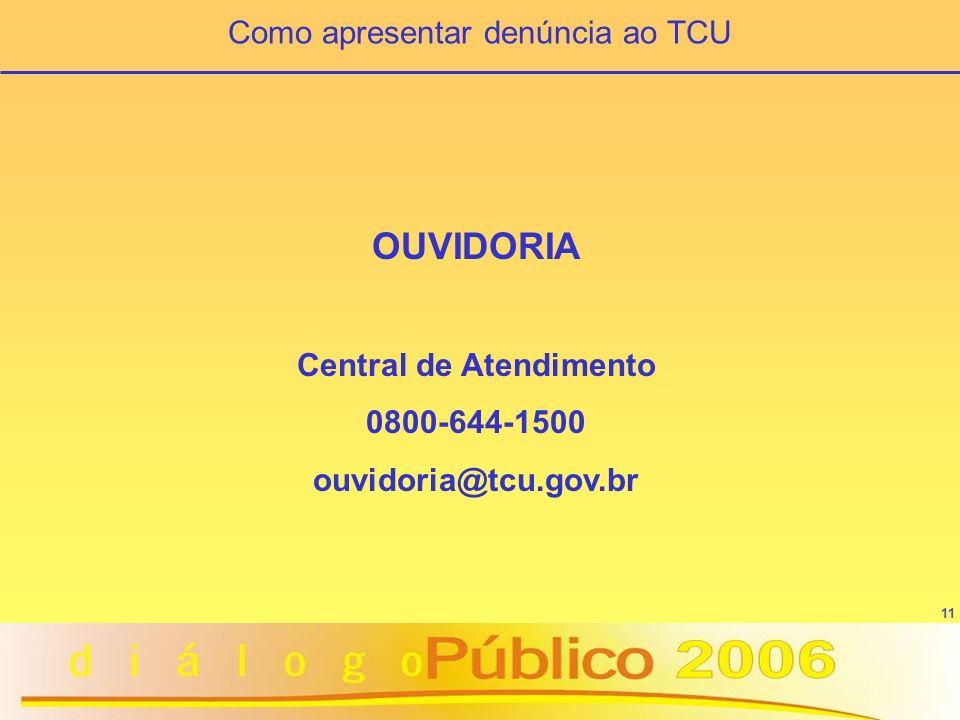 11 OUVIDORIA Central de Atendimento 0800-644-1500 ouvidoria@tcu.gov.br Como apresentar denúncia ao TCU