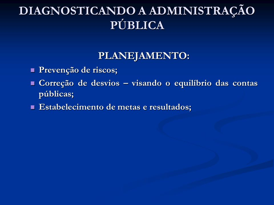 DIAGNOSTICANDO A ADMINISTRAÇÃO PÚBLICA PLANEJAMENTO: Prevenção de riscos; Correção de desvios – visando o equilíbrio das contas públicas; Estabelecime
