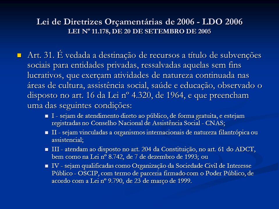 Lei de Diretrizes Orçamentárias de 2006 - LDO 2006 LEI Nº 11.178, DE 20 DE SETEMBRO DE 2005 Art. 31. É vedada a destinação de recursos a título de sub