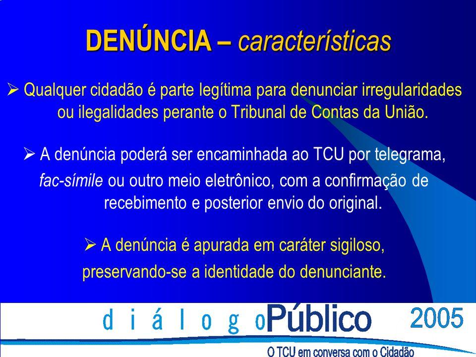 DENÚNCIA – características Qualquer cidadão é parte legítima para denunciar irregularidades ou ilegalidades perante o Tribunal de Contas da União. A d