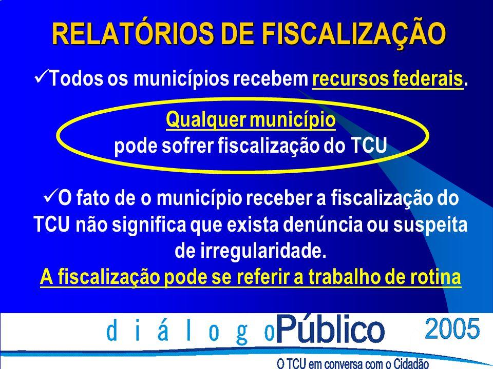 RELATÓRIOS DE FISCALIZAÇÃO Todos os municípios recebem recursos federais. Qualquer município pode sofrer fiscalização do TCU O fato de o município rec