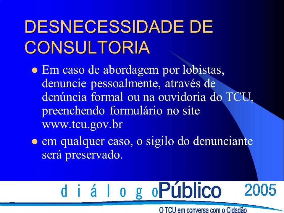 DESNECESSIDADE DE CONSULTORIA Em caso de abordagem por lobistas, denuncie pessoalmente, através de denúncia formal ou na ouvidoria do TCU, preenchendo formulário no site www.tcu.gov.br em qualquer caso, o sigilo do denunciante será preservado.