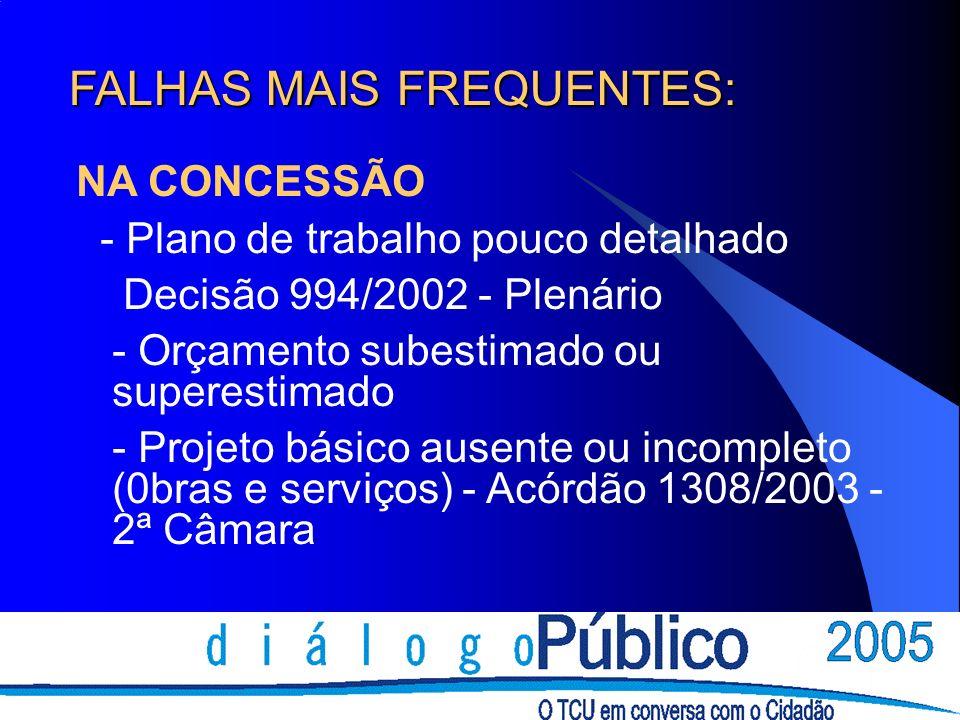FALHAS MAIS FREQUENTES: NA CONCESSÃO - Plano de trabalho pouco detalhado Decisão 994/2002 - Plenário - Orçamento subestimado ou superestimado - Projeto básico ausente ou incompleto (0bras e serviços) - Acórdão 1308/2003 - 2ª Câmara
