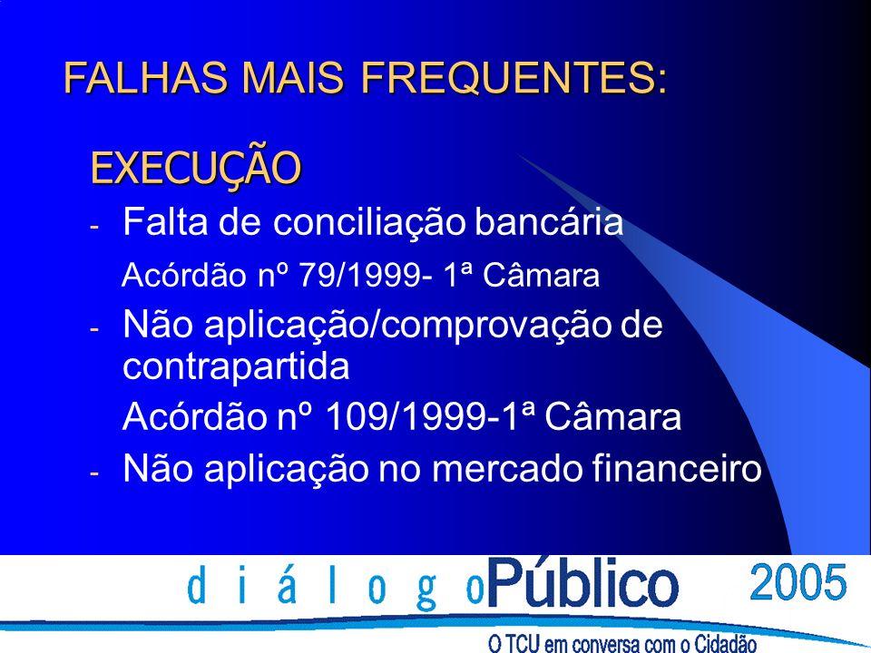EXECUÇÃO - Falta de conciliação bancária Acórdão nº 79/1999- 1ª Câmara - Não aplicação/comprovação de contrapartida Acórdão nº 109/1999-1ª Câmara - Não aplicação no mercado financeiro FALHAS MAIS FREQUENTES:
