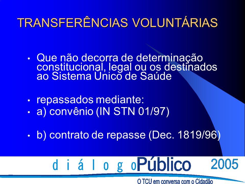 TRANSFERÊNCIAS VOLUNTÁRIAS Que não decorra de determinação constitucional, legal ou os destinados ao Sistema Único de Saúde repassados mediante: a) convênio (IN STN 01/97) b) contrato de repasse (Dec.