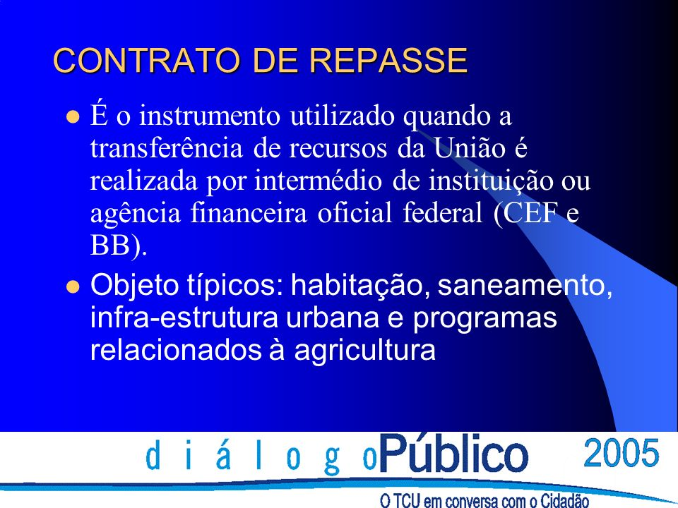 CONTRATO DE REPASSE É o instrumento utilizado quando a transferência de recursos da União é realizada por intermédio de instituição ou agência financeira oficial federal (CEF e BB).