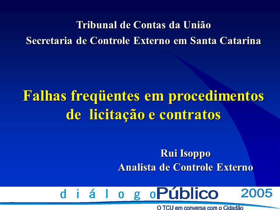 Tribunal de Contas da União Secretaria de Controle Externo em Santa Catarina Falhas freqüentes em procedimentos de licitação e contratos Rui Isoppo Analista de Controle Externo