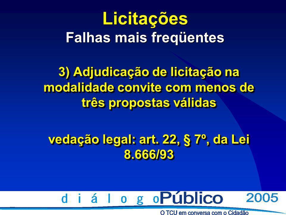 Licitações Falhas mais freqüentes 3) Adjudicação de licitação na modalidade convite com menos de três propostas válidas vedação legal: art.