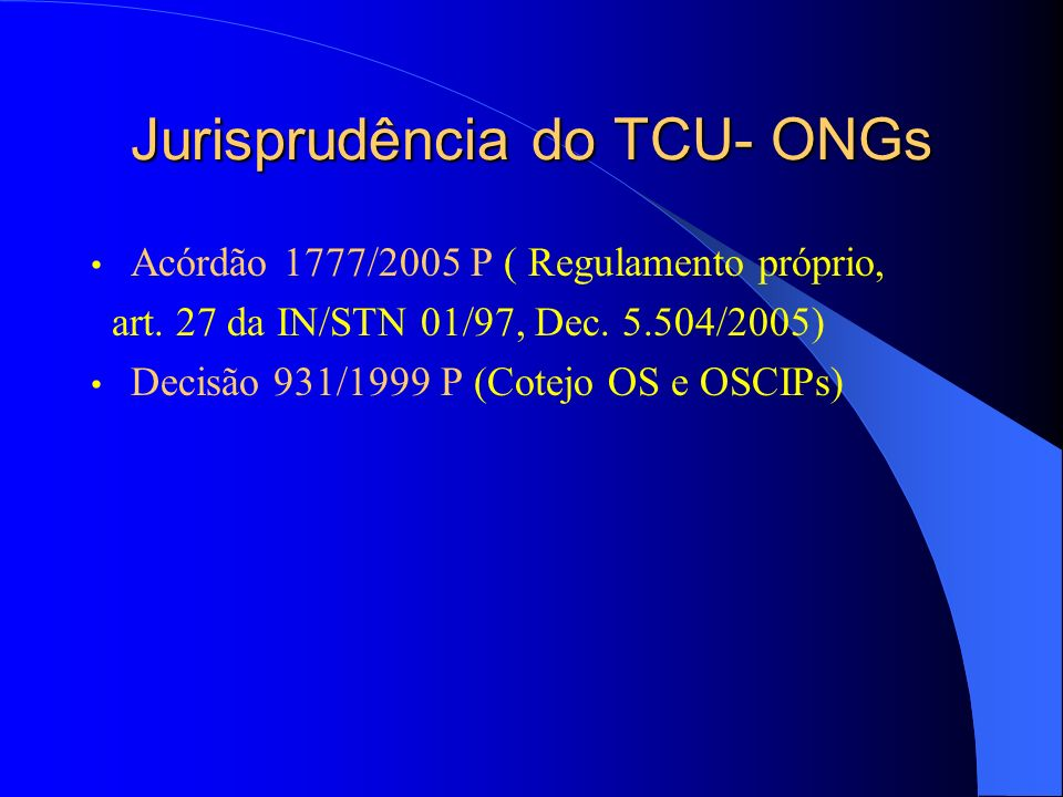 Jurisprudência do TCU- ONGs Acórdão 1777/2005 P ( Regulamento próprio, art. 27 da IN/STN 01/97, Dec. 5.504/2005) Decisão 931/1999 P (Cotejo OS e OSCIP
