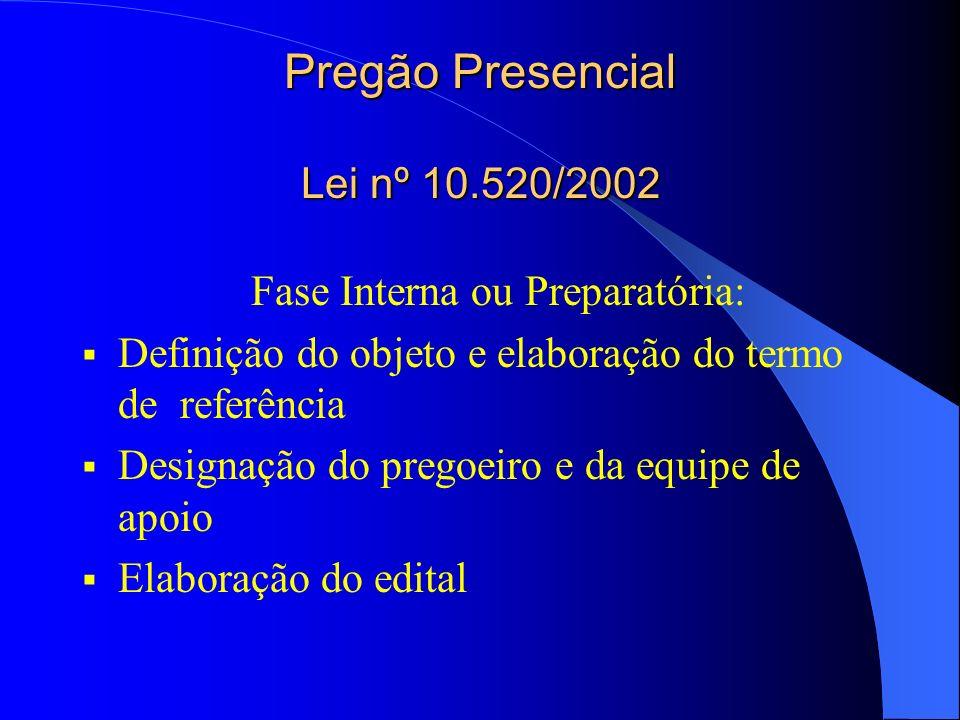 Pregão Presencial Lei nº 10.520/2002 Fase Interna ou Preparatória: Definição do objeto e elaboração do termo de referência Designação do pregoeiro e d